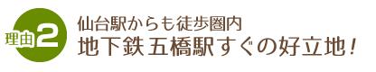 理由2仙台駅からも徒歩圏内地下鉄五橋駅すぐの好立地!